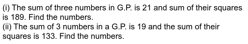 (i) The sum of three numbers in G.P. is 21 and sum of their squares is 189. Find the numbers. <br> (ii) The sum of 3 numbers in a G.P. is 19 and the sum of their squares is 133. Find the numbers.