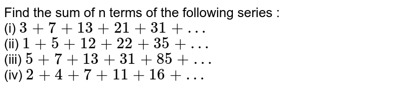 Find the sum of n terms of the following series : <br> (i) `3+7+13+21+31+…` <br> (ii) `1+5+12+22+35+…` <br> (iii) `5+7+13+31+85+…` <br> (iv) `2+4+7+11+16+…`