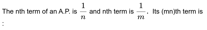 The nth term of an A.P. is `(1)/(n)` and nth term is `(1)/(m).` Its (mn)th term is :