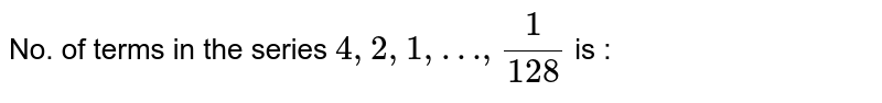 No. of terms in the series `4,2,1,…,(1)/(128)` is :