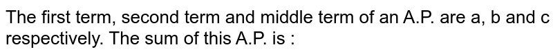 The first term, second term and middle term of an A.P. are a, b and c respectively. The sum of this A.P. is :