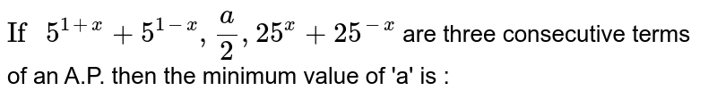 """`""""If """"5^(1+x)+5^(1-x),(a)/(2),25^(x)+25^(-x)` are three consecutive terms of an A.P. then the minimum value of 'a' is :"""