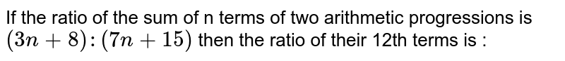 If the ratio of the sum of n terms of two arithmetic progressions is `(3n+8):(7n+15)` then the ratio of their 12th terms is :