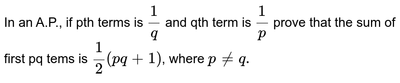In an A.P., if pth terms is `(1)/(q)` and qth term is `(1)/(p)` prove that the sum of first pq tems is `(1)/(2)(pq+1)`, where `pneq.`