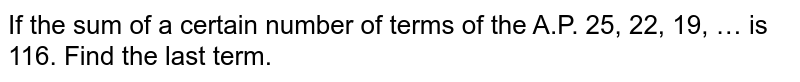 If the sum of a certain number of terms of the A.P. 25, 22, 19, … is 116. Find the last term.