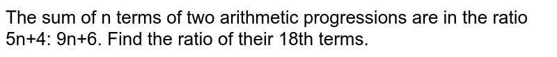 The sum of n terms of two arithmetic progressions are in the ratio 5n+4: 9n+6. Find the ratio of their 18th terms.