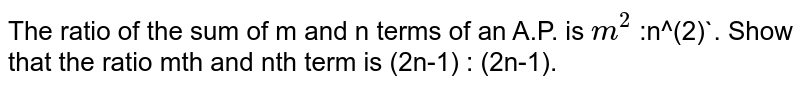 The ratio of the sum of m and n terms of an A.P. is `m^(2)` :n^(2)`. Show that the ratio mth and nth term is (2n-1) : (2n-1).