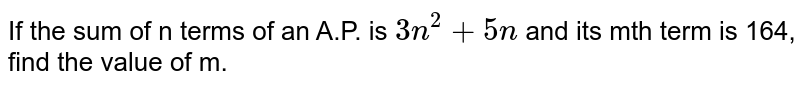 If the sum of n terms of an A.P. is `3n^(2)+5n` and its mth term is 164, find the value of m.