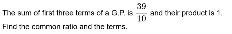 The sum of first three terms of a G.P. is `(39)/(10)` and their product is 1. Find the common ratio and the terms.