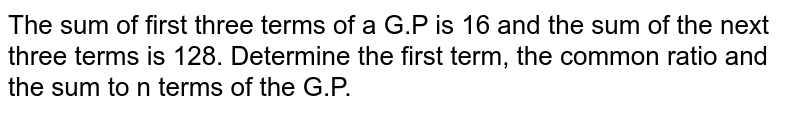 The sum of first three terms of a G.P is 16 and the sum of the next three terms is 128. Determine the first term, the common ratio and the sum to n terms of the G.P.