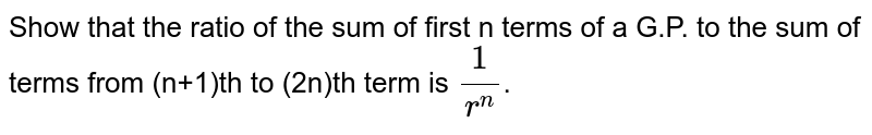 Show that the ratio of the sum of first n terms of a G.P. to the sum of terms from (n+1)th to (2n)th term is `(1)/(r^(n))`.