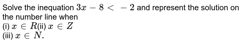 Solve the inequation `3x - 8 lt -2`  and represent the solution on the number line when <br>  (i) `x in R  `(ii) `x inZ` <br> (iii) `x in N.`