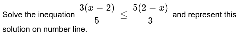 Solve the inequation `(3(x -2))/(5) le (5(2 -x))/(3)` and represent this solution on number line.