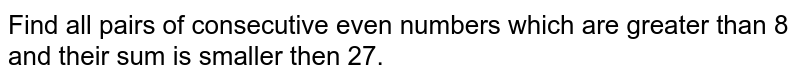 Find all pairs of consecutive even numbers which are greater than 8 and their sum is smaller  then 27.