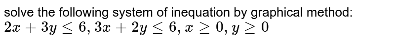 solve the following system of inequation by graphical method:  <br> `2x + 3y le 6, 3x + 2y le 6, x ge 0, y ge 0`