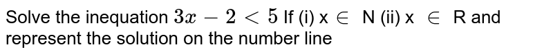 Solve the inequation   `3x - 2 lt 5 `   If   (i) x`in` N    (ii) x `in` R  and represent the solution on the number line