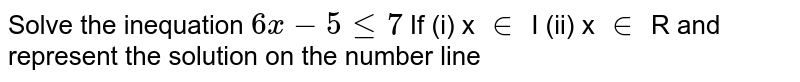 Solve the inequation `6x - 5 le 7 `      If     (i)     x `in` I    (ii) x `in` R  and represent the solution on the number line