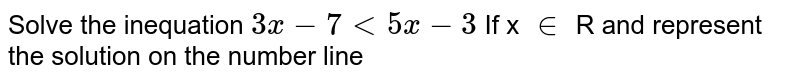 Solve the inequation `3x - 7 lt 5x  - 3 `    If x `in` R and represent the solution on the number line