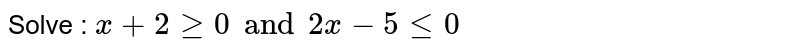 Solve : ` x + 2 ge 0 and 2x - 5 le 0`
