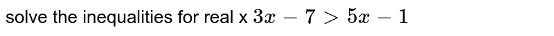 solve the inequalities for real x  `3x -7 gt 5x -1`