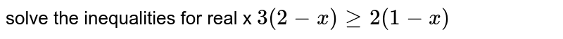 solve the inequalities for real x  `3(2 - x ) ge 2 (1 - x )`