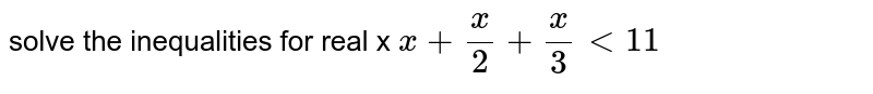 solve the inequalities for real x  `x + (x)/(2)+ (x)/(3) lt 11`