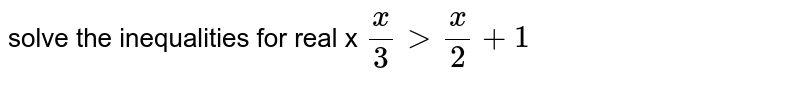 solve the inequalities for real x `(x)/(3) gt (x)/(2) + 1`
