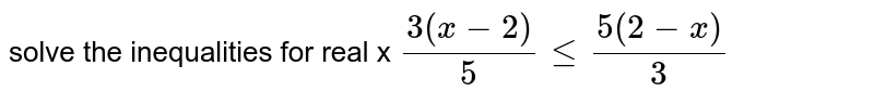 solve the inequalities for real x `(3(x-2))/(5) le (5(2 - x))/(3) `