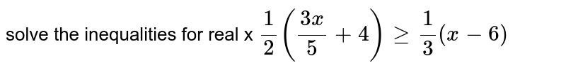 solve the inequalities for real x `(1)/(2) ((3x)/(5) + 4 )ge (1)/(3) (x - 6)`