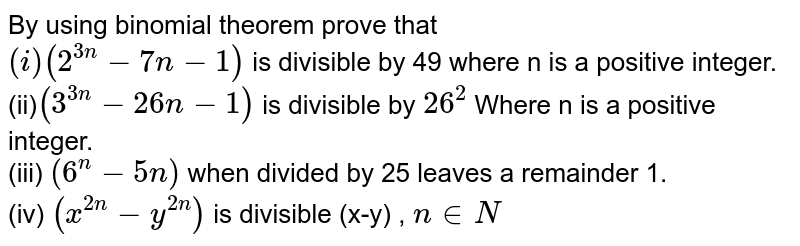 By using binomial theorem prove that <br> `(i) (2^(3n)-7n-1)` is divisible by 49 where n is a positive integer. <br> (ii)`(3^(3n)-26n-1)` is divisible by `26^(2)` Where n is a positive integer. <br> (iii) `(6^(n)-5n)` when divided by 25 leaves a remainder 1. <br> (iv) `(x^(2n)-y^(2n))` is divisible (x-y) , `n in N`
