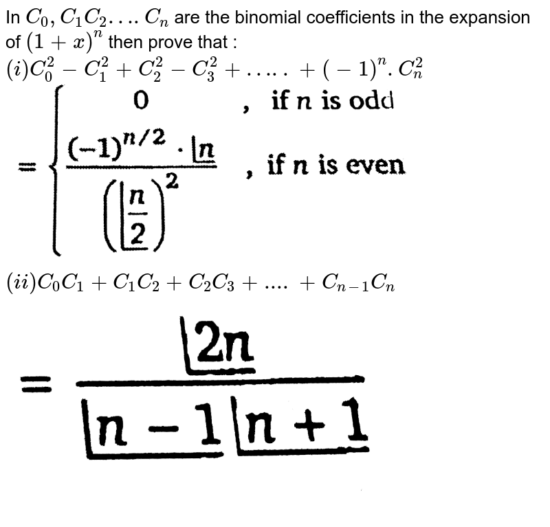 """In `C_(0),C_(1)C_(2)….C_(n)` are the binomial coefficients in the expansion of `(1+x)^(n)` then prove that :  <br> `(i) C_(0)^(2)-C_(1)^(2)+C_(2)^(2)-C_(3)^(2)+…..+(-1)^(n).C_(n)^(2)` <br> <img src=""""https://d10lpgp6xz60nq.cloudfront.net/physics_images/NTN_MATH_XI_C08_E01_047_Q01.png"""" width=""""80%""""> <br> `(ii) C_(0)C_(1)+C_(1)C_(2)+C_(2)C_(3)+....+C_(n-1)C_(n)` <br>  <img src=""""https://d10lpgp6xz60nq.cloudfront.net/physics_images/NTN_MATH_XI_C08_E01_047_Q02.png"""" width=""""80%"""">"""