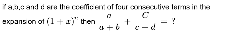 if a,b,c and d are the coefficient of four consecutive terms in the expansion of `(1+x)^(n)` then `(a)/(a+b)+(C) /(c+d)=?`