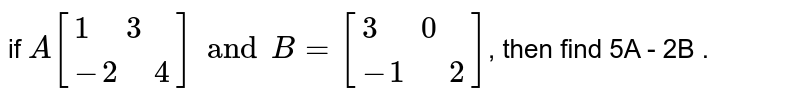 """if `A[{:(1 """" """"3),(-2"""" """" 4):}] and B=[{:(3""""  """"0),(-1""""  """"2):}]`, then  find  5A - 2B ."""