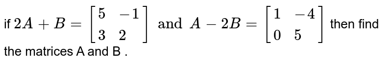if ` 2A  +B=[{:(5,-1),(3,2):}]and  A-2B =[{:(1,-4),(0,5):}]` then  find  the matrices A and B .