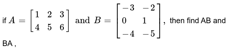 if `A=[{:(1,2,3),(4,5,6):}]and B=[{:(-3,-2),(0,1),(-4,-5):}],` then  find  AB  and BA ,