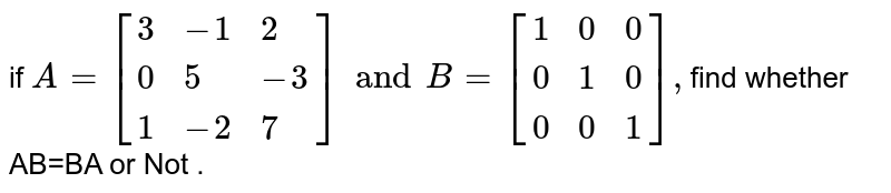 if `A=[{:(3,-1,2),(0,5,-3),(1,-2,7):}]and B=[{:(1,0,0),(0,1,0),(0,0,1):}],`find  whether  AB=BA or Not .
