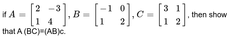 if `A=[{:(2,-3),(1,4):}],B=[{:(-1,0),(1,2):}], C=[{:(3,1),(1,2):}]`,  then  show  that  A (BC)=(AB)c.