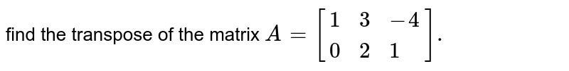 find the  transpose of the  matrix `A=[{:(1,3,-4),(0,2,1):}].`