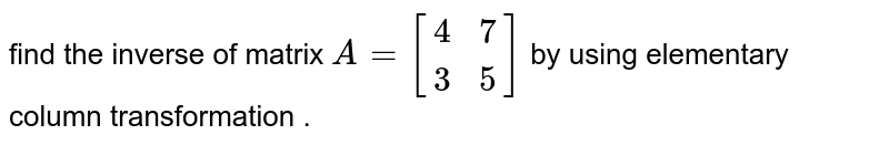 find the  matrix `A=[{:(4,7),(3,5):}]` by using elementary eloumn transformation  .