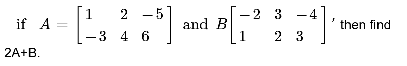 `if A=[{:(1,2,-5),(-3,4,6):}]and  B[{:(-2,3,-4),(1,2,3):}]'` then find 2A+B.