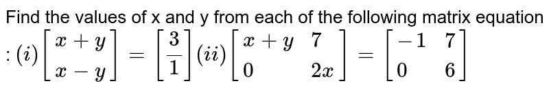 Find the values of x  and y from each of the  following matrix equation :  `(i) [{:(x+y),(x-y):}]=[(3)/(1)](ii) [{:(x+y,7),(0,2x):}]=[{:(-1,7),(0,6):}]`