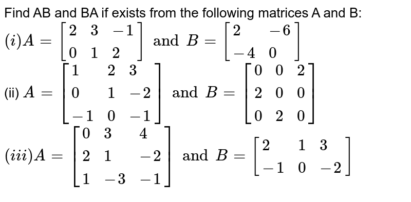 Find AB and BA if exists from  the following  matrices  A and B:  <br>`(i) A=[{:(2,3,-1),(0,1,2):}]and B=[{:(2,-6),(-4,0):}]`<br>(ii) `A=[{:(1,2,3),(0,1,-2),(-1,0,-1):}]and B=[{:(0,0,2),(2,0,0),(0,2,0):}]`<br> `(iii) A=[{:(0,3,4),(2,1,-2),(1,-3,-1):}]and B=[{:(2,1,3),(-1,0,-2):}]`