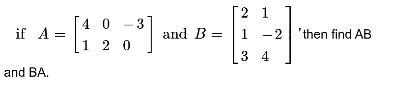 `if A=[{:(4,0,-3),(1,2,0):}]and B=[{:(2,1),(1,-2),(3,4):}]'`then find  AB and BA.