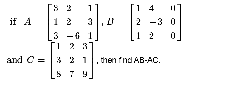 `if A=[{:(3,2,1),(1,2,3),(3,-6,1):}],B=[{:(1,4,0),(2,-3,0),(1,2,0):}]`<br> `and C=[{:(1,2,3),(3,2,1),(8,7,9):}],`then find AB-AC.