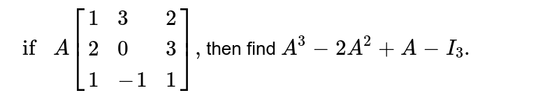 `if A[{:(1,3,2),(2,0,3),(1,-1,1):}],`then find `A^(3)-2A^(2)+A-I_(3).`