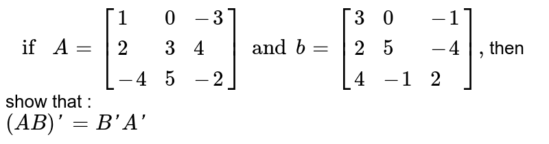 `if A=[{:(1,0,-3),(2,3,4),(-4,5,-2):}]and b=[{:(3,0,-1),(2,5,-4),(4,-1,2):}],`then show that : <br> `(AB)'=B'A'`