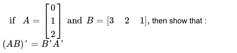 """`if A=[{:(0),(1),(2):}]and B=[3"""" """"2"""" """"1],`then show that : <br> `(AB)'=B'A'`"""