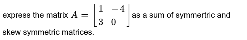 express the matrix `A=[{:(1,-4),(3,0):}]`as  a sum  of  symmertric and skew symmetric matrices.
