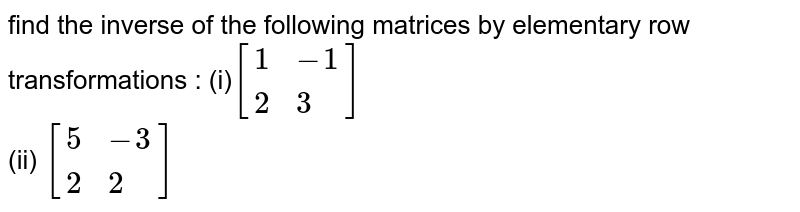 find  the inverse of the  following  matrices by elementary row transformations :  `(i) [{:(1,-1),(2,3):}](ii)[{:(5,-3),(2,2):}]