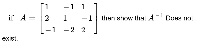 `if A=[{:(1,-1,1),(2,1,-1),(-1,-2,2):}]` then show that `A^(-1)` Does not  exist.